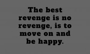 the best revenge is no revenge, good person.